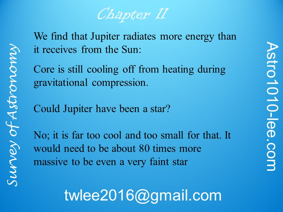 Survey of Astronomy Astro1010-lee.com twlee2016@gmail.com Chapter 11 We find that Jupiter radiates more energy than it receives from the Sun: Core is still cooling off from heating during gravitational compression.