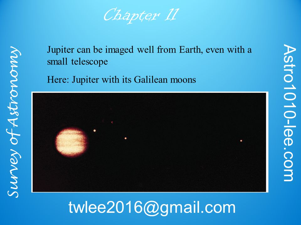 Survey of Astronomy Astro1010-lee.com twlee2016@gmail.com Chapter 11 Jupiter can be imaged well from Earth, even with a small telescope Here: Jupiter with its Galilean moons