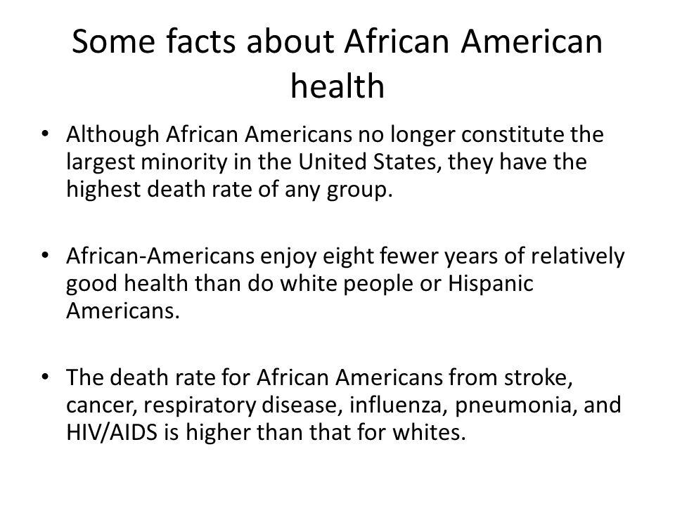 Some facts about African American health African-Americans are 2.2 times more likely than whites to develop diabetes, are 30% more likely to have a foot or leg amputated because of the disease, and 2.2 times more likely to die from the disease.