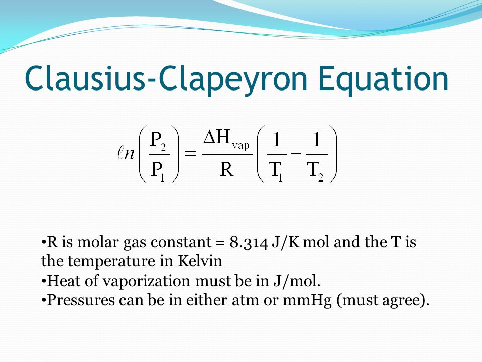 Clausius-Clapeyron Equation R is molar gas constant = 8.314 J/K mol and the T is the temperature in Kelvin Heat of vaporization must be in J/mol.