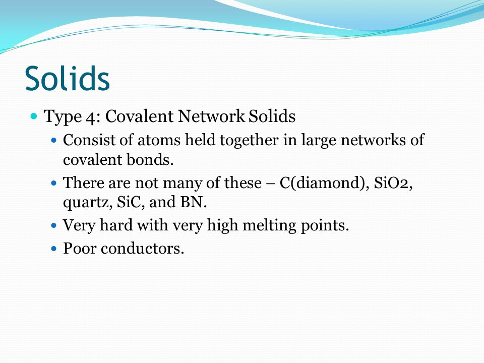 Solids Type 4: Covalent Network Solids Consist of atoms held together in large networks of covalent bonds.