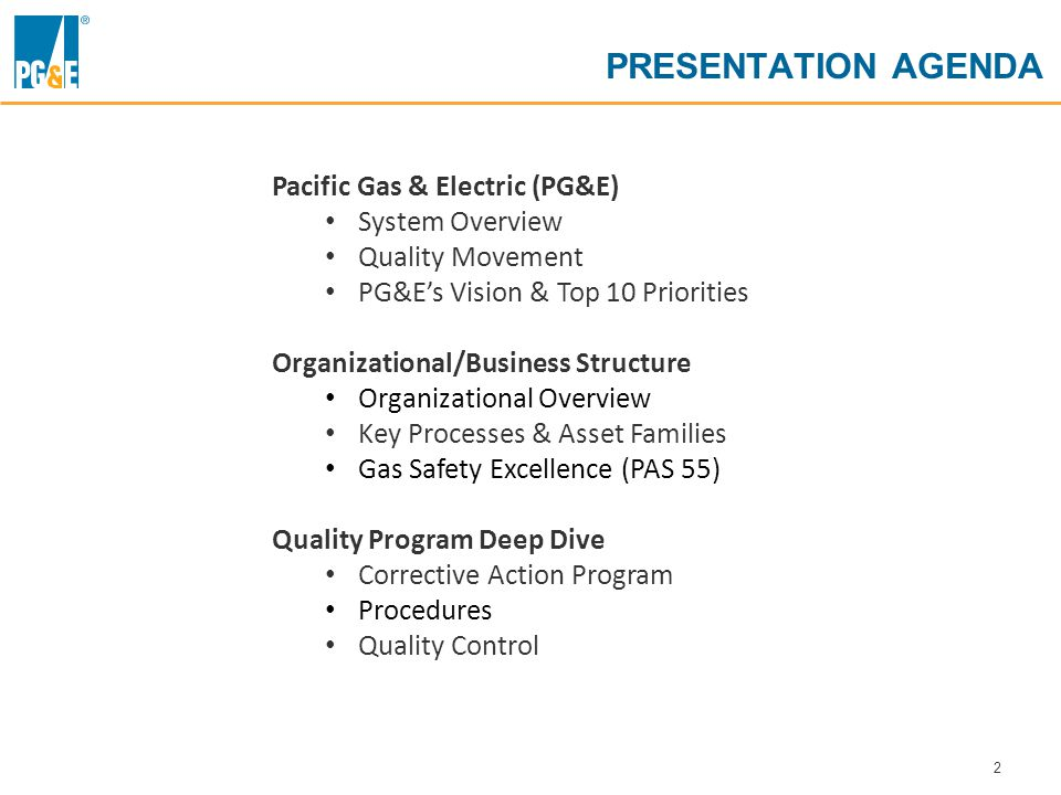 2 PRESENTATION AGENDA Pacific Gas & Electric (PG&E) System Overview Quality Movement PG&E's Vision & Top 10 Priorities Organizational/Business Structure Organizational Overview Key Processes & Asset Families Gas Safety Excellence (PAS 55) Quality Program Deep Dive Corrective Action Program Procedures Quality Control