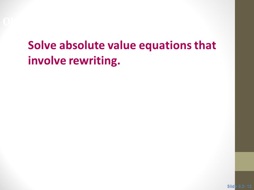 Solve absolute value equations that involve rewriting. Objective 4 Slide 9.2- 12