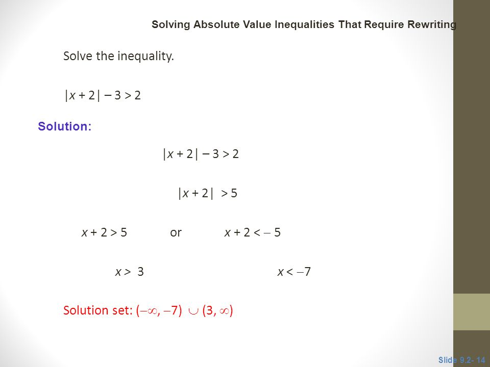 Solve the inequality. |x + 2| – 3 > 2 |x + 2| > 5 x + 2 > 5 or x + 2 <  5 x > 3 x <  7 Solution set: ( ,  7)  (3,  ) Slide 9.2- 14 CLASSROOM E