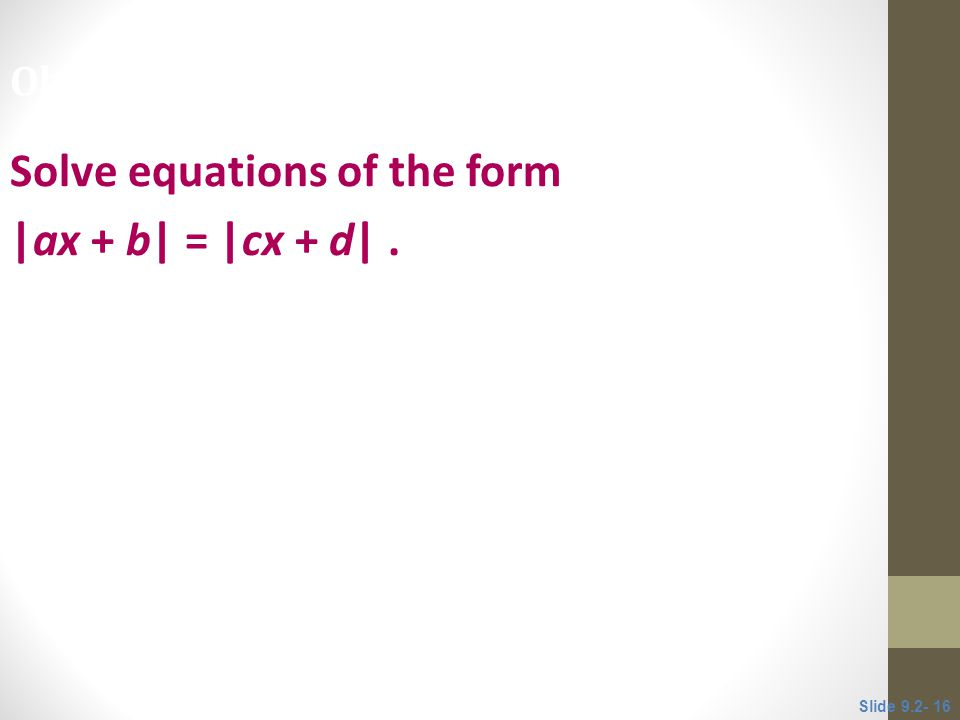 Solve equations of the form |ax + b| = |cx + d|. Objective 5 Slide 9.2- 16