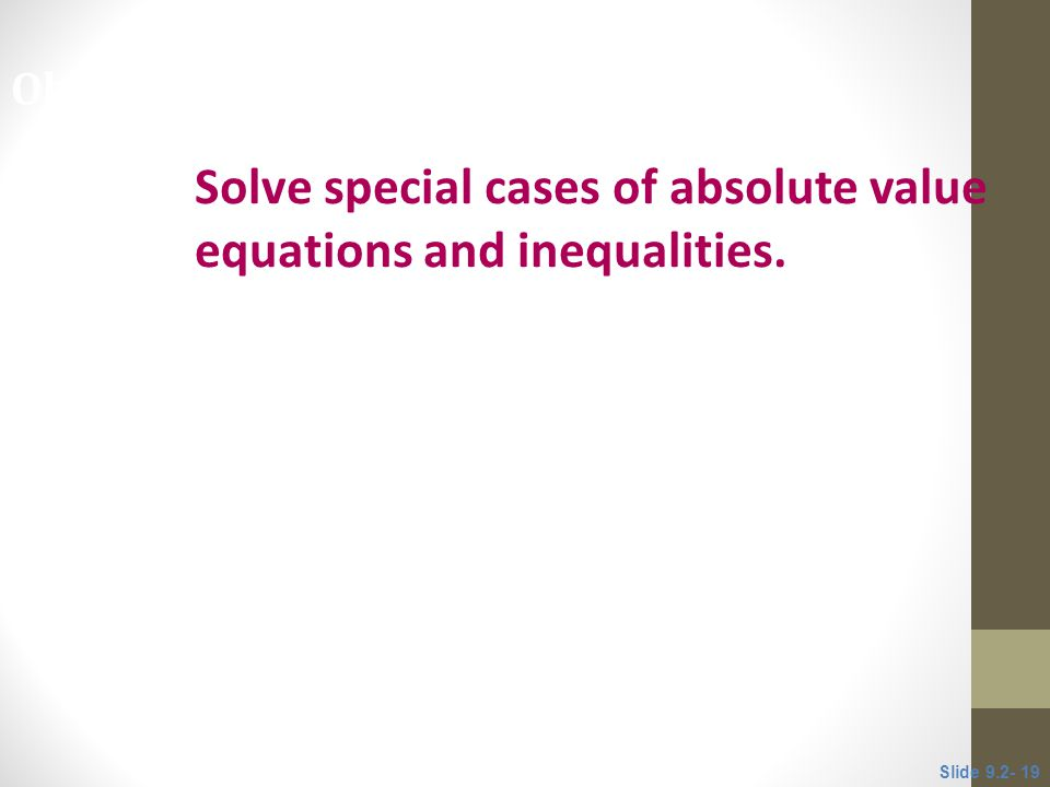 Solve special cases of absolute value equations and inequalities. Objective 6 Slide 9.2- 19
