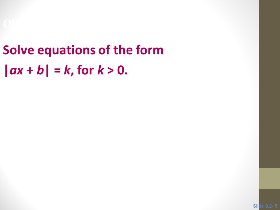 Solve equations of the form |ax + b| = k, for k > 0. Objective 2 Slide 9.2- 5