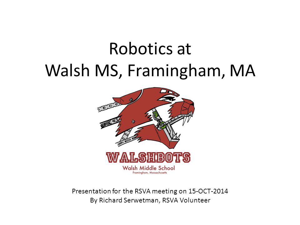 Robotics at Walsh MS, Framingham, MA Presentation for the RSVA meeting on 15-OCT-2014 By Richard Serwetman, RSVA Volunteer
