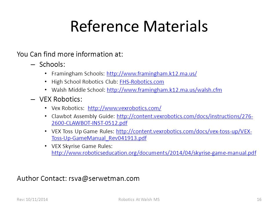 Reference Materials You Can find more information at: – Schools: Framingham Schools: http://www.framingham.k12.ma.us/http://www.framingham.k12.ma.us/ High School Robotics Club: FHS-Robotics.comFHS-Robotics.com Walsh Middle School: http://www.framingham.k12.ma.us/walsh.cfmhttp://www.framingham.k12.ma.us/walsh.cfm – VEX Robotics: Vex Robotics: http://www.vexrobotics.com/http://www.vexrobotics.com/ Clawbot Assembly Guide: http://content.vexrobotics.com/docs/instructions/276- 2600-CLAWBOT-INST-0512.pdfhttp://content.vexrobotics.com/docs/instructions/276- 2600-CLAWBOT-INST-0512.pdf VEX Toss Up Game Rules: http://content.vexrobotics.com/docs/vex-toss-up/VEX- Toss-Up-GameManual_Rev041913.pdfhttp://content.vexrobotics.com/docs/vex-toss-up/VEX- Toss-Up-GameManual_Rev041913.pdf VEX Skyrise Game Rules: http://www.roboticseducation.org/documents/2014/04/skyrise-game-manual.pdf http://www.roboticseducation.org/documents/2014/04/skyrise-game-manual.pdf Author Contact: rsva@serwetman.com Rev: 10/11/2014Robotics At Walsh MS16