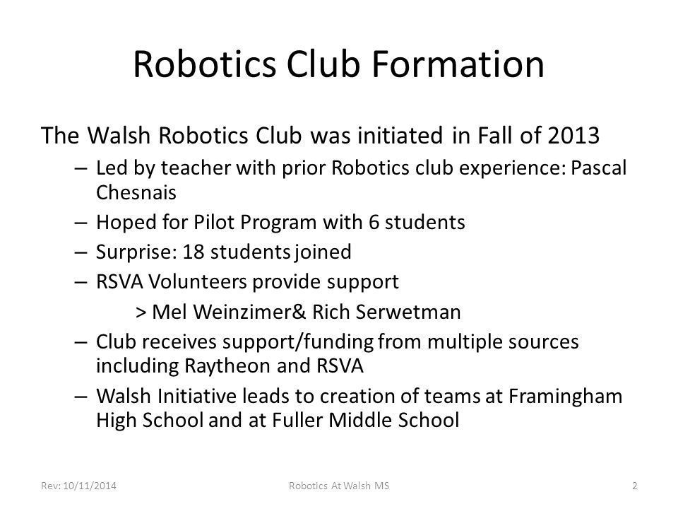 Robotics Club Formation The Walsh Robotics Club was initiated in Fall of 2013 – Led by teacher with prior Robotics club experience: Pascal Chesnais – Hoped for Pilot Program with 6 students – Surprise: 18 students joined – RSVA Volunteers provide support > Mel Weinzimer& Rich Serwetman – Club receives support/funding from multiple sources including Raytheon and RSVA – Walsh Initiative leads to creation of teams at Framingham High School and at Fuller Middle School Robotics At Walsh MSRev: 10/11/20142