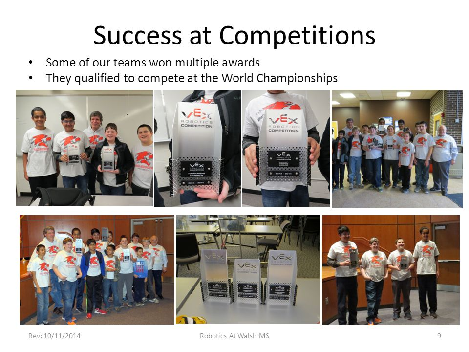 Success at Competitions Some of our teams won multiple awards They qualified to compete at the World Championships Rev: 10/11/2014Robotics At Walsh MS