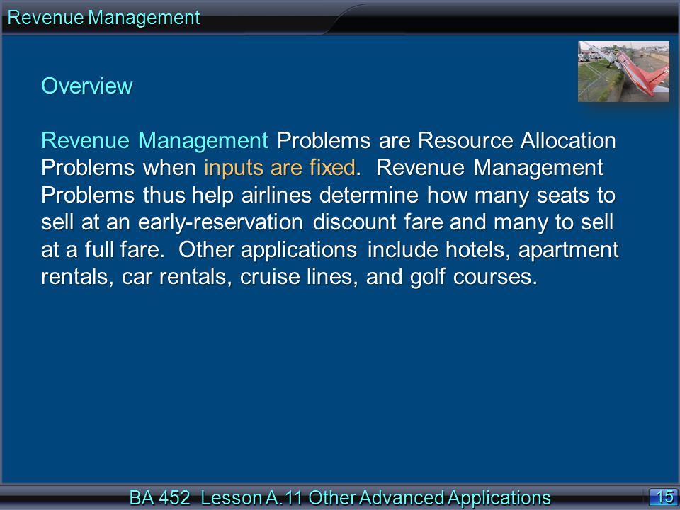 BA 452 Lesson A.11 Other Advanced Applications 15 Revenue Management Overview Revenue Management Problems are Resource Allocation Problems when inputs are fixed.
