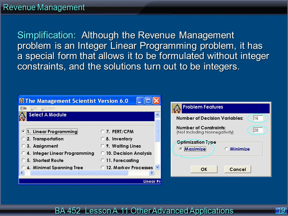 BA 452 Lesson A.11 Other Advanced Applications 19 Simplification: Although the Revenue Management problem is an Integer Linear Programming problem, it has a special form that allows it to be formulated without integer constraints, and the solutions turn out to be integers.