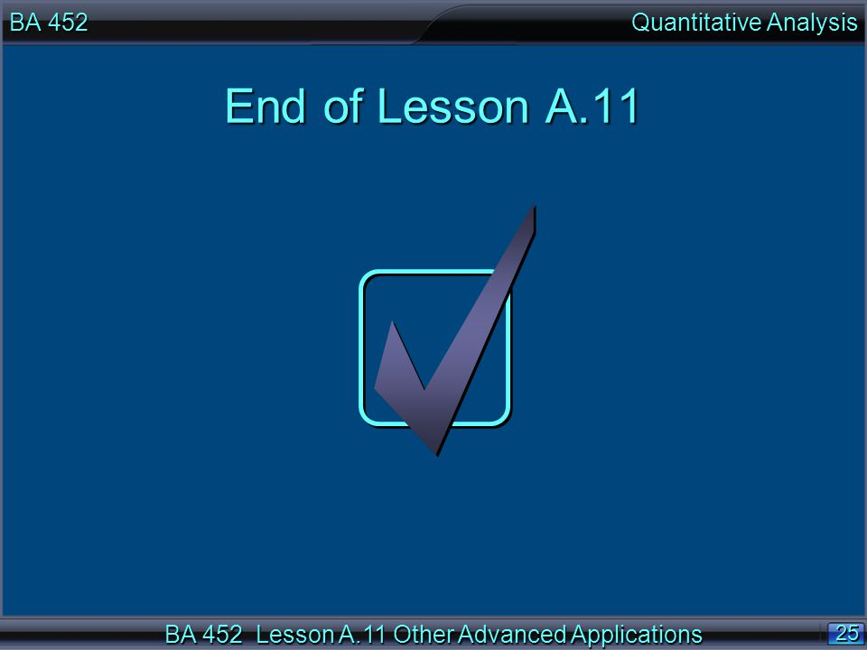 BA 452 Lesson A.11 Other Advanced Applications 25 End of Lesson A.11 BA 452 Quantitative Analysis
