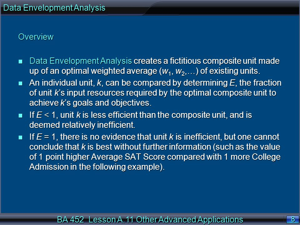 BA 452 Lesson A.11 Other Advanced Applications 8 8 Overview n Data Envelopment Analysis creates a fictitious composite unit made up of an optimal weighted average (w 1, w 2,…) of existing units.