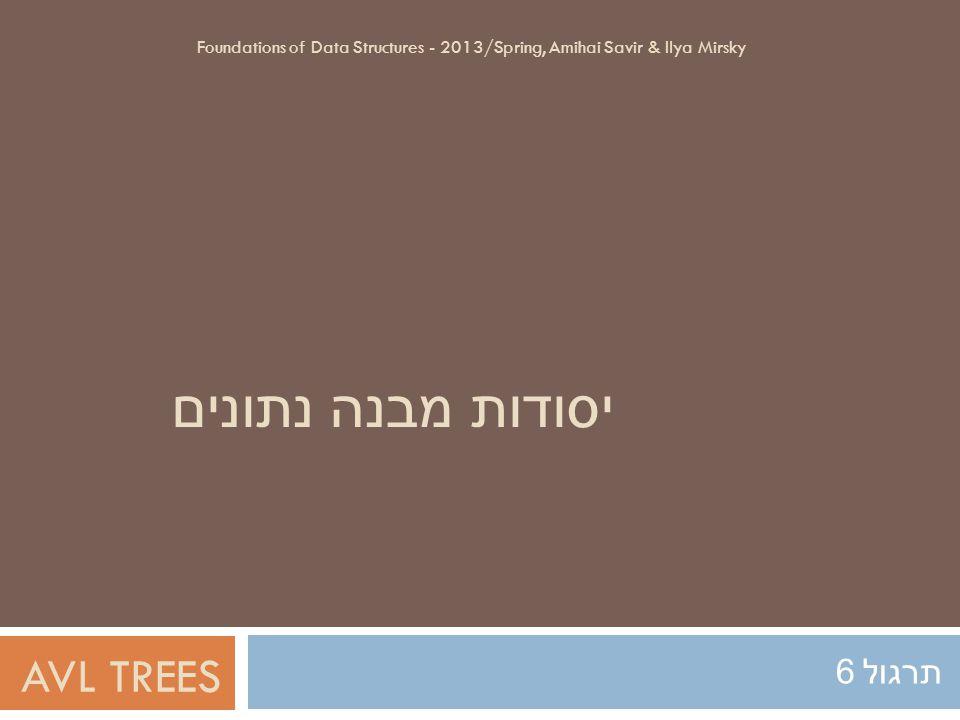 יסודות מבנה נתונים תרגול 6 Foundations of Data Structures - 2013/Spring, Amihai Savir & Ilya Mirsky AVL TREES