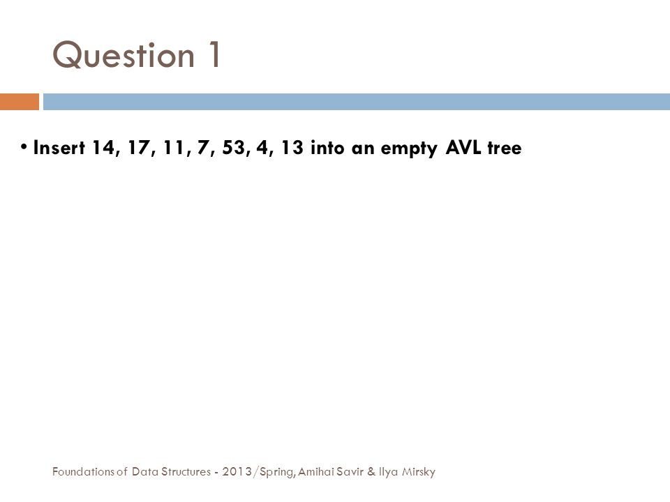 Question 1 Foundations of Data Structures - 2013/Spring, Amihai Savir & Ilya Mirsky Insert 14, 17, 11, 7, 53, 4, 13 into an empty AVL tree