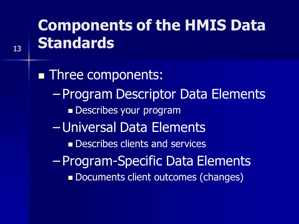 Components of the HMIS Data Standards Three components: –Program Descriptor Data Elements Describes your program –Universal Data Elements Describes clients and services –Program-Specific Data Elements Documents client outcomes (changes) 13