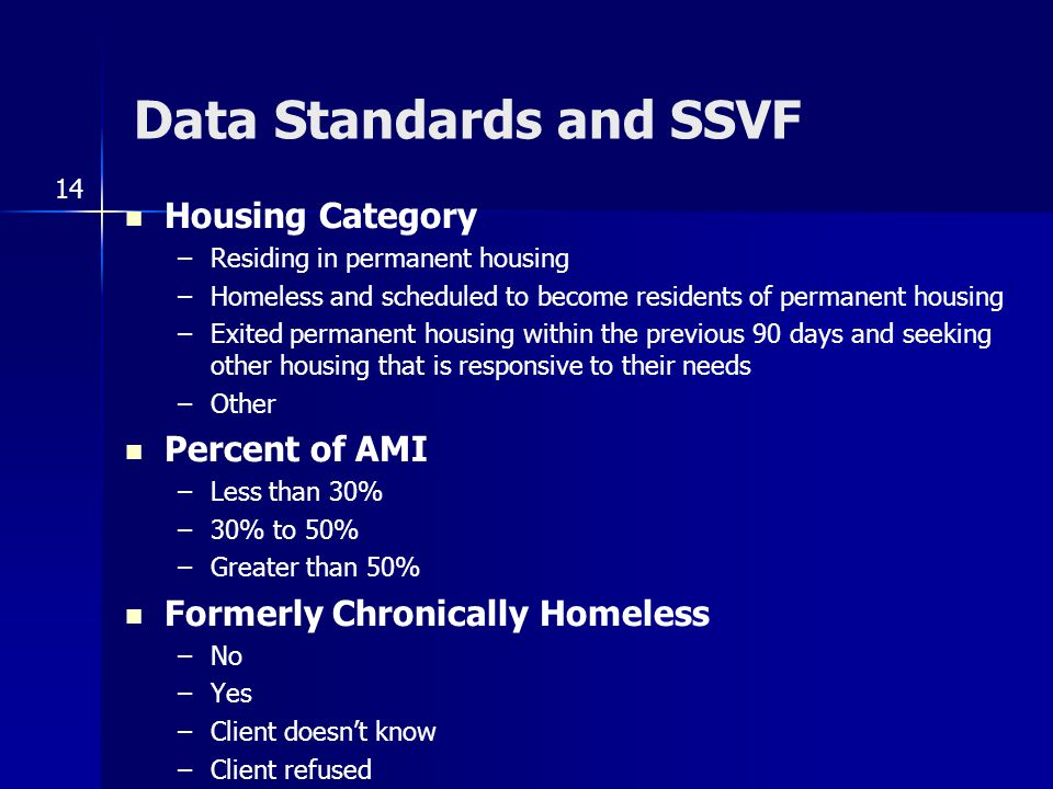 Data Standards and SSVF Housing Category –Residing in permanent housing –Homeless and scheduled to become residents of permanent housing –Exited permanent housing within the previous 90 days and seeking other housing that is responsive to their needs –Other Percent of AMI –Less than 30% –30% to 50% –Greater than 50% Formerly Chronically Homeless –No –Yes –Client doesn't know –Client refused 14