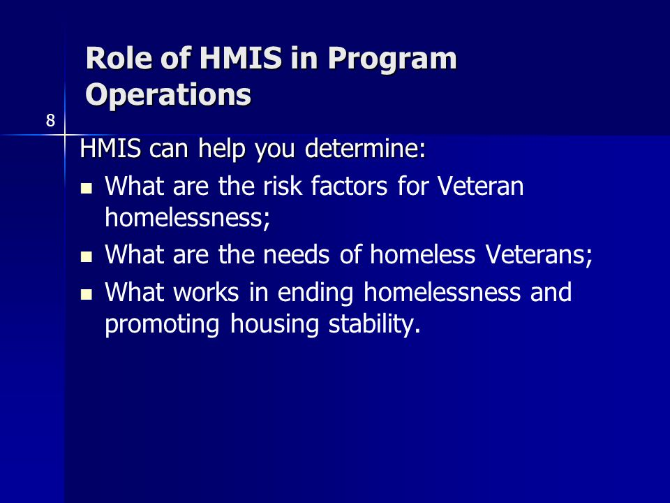 Role of HMIS in Program Operations HMIS can help you determine: What are the risk factors for Veteran homelessness; What are the needs of homeless Veterans; What works in ending homelessness and promoting housing stability.