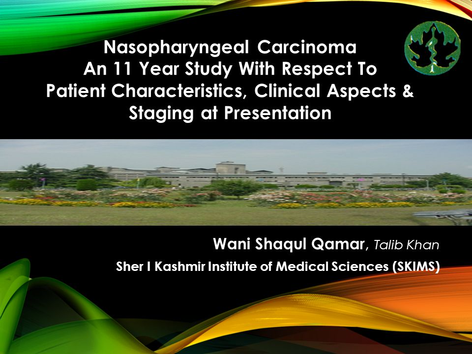Wani Shaqul Qamar, Talib Khan Sher I Kashmir Institute of Medical Sciences (SKIMS) Nasopharyngeal Carcinoma An 11 Year Study With Respect To Patient Characteristics, Clinical Aspects & Staging at Presentation