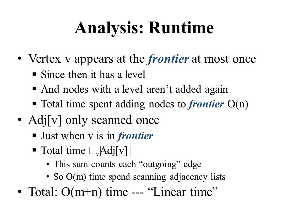 Analysis: Runtime Vertex v appears at the frontier at most once  Since then it has a level  And nodes with a level aren't added again  Total time spent adding nodes to frontier O(n) Adj[v] only scanned once  Just when v is in frontier  Total time  v || Adj[v] || This sum counts each outgoing edge So O(m) time spend scanning adjacency lists Total: O(m+n) time --- Linear time