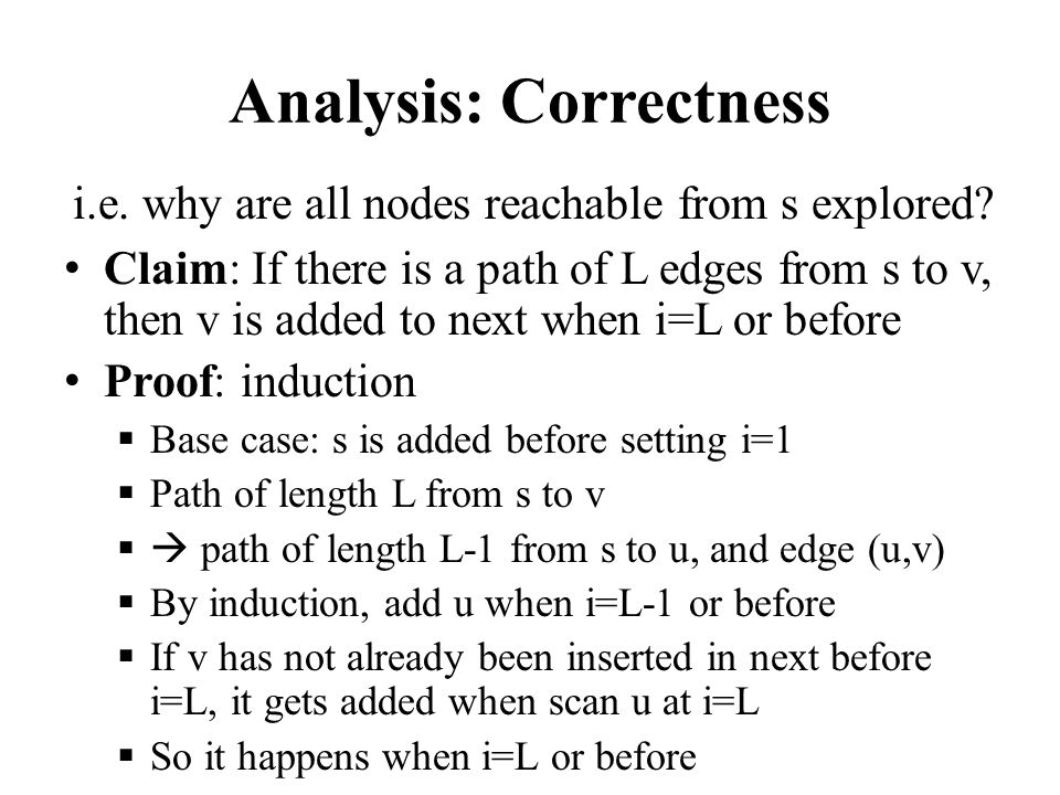 Analysis: Correctness Claim: If there is a path of L edges from s to v, then v is added to next when i=L or before Proof: induction  Base case: s is added before setting i=1  Path of length L from s to v  path of length L-1 from s to u, and edge (u,v)  By induction, add u when i=L-1 or before  If v has not already been inserted in next before i=L, it gets added when scan u at i=L  So it happens when i=L or before i.e.