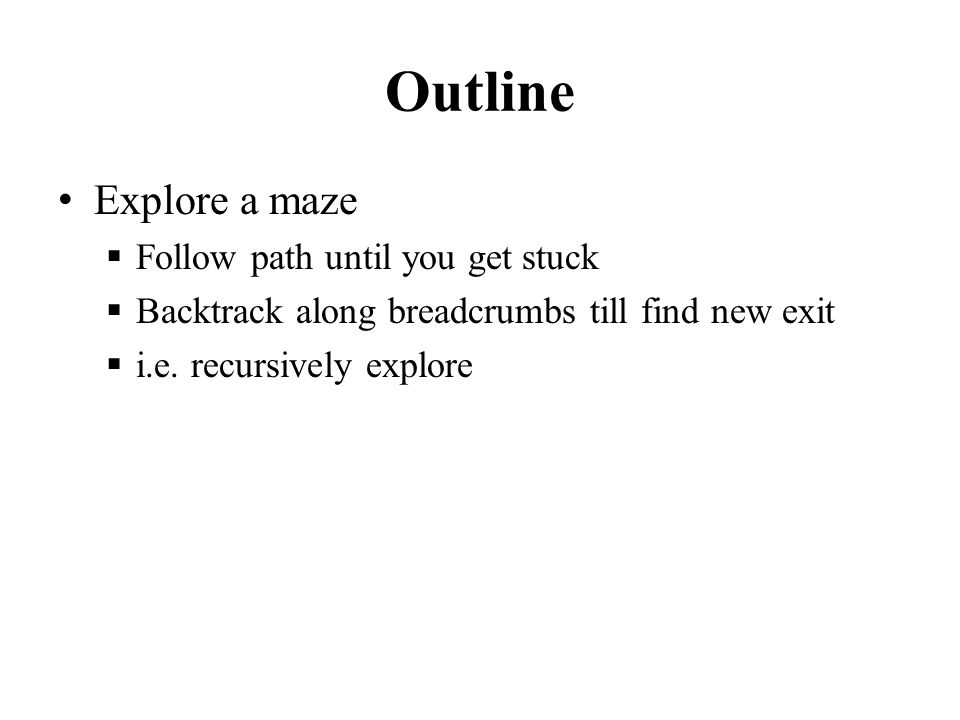 Outline Explore a maze  Follow path until you get stuck  Backtrack along breadcrumbs till find new exit  i.e. recursively explore