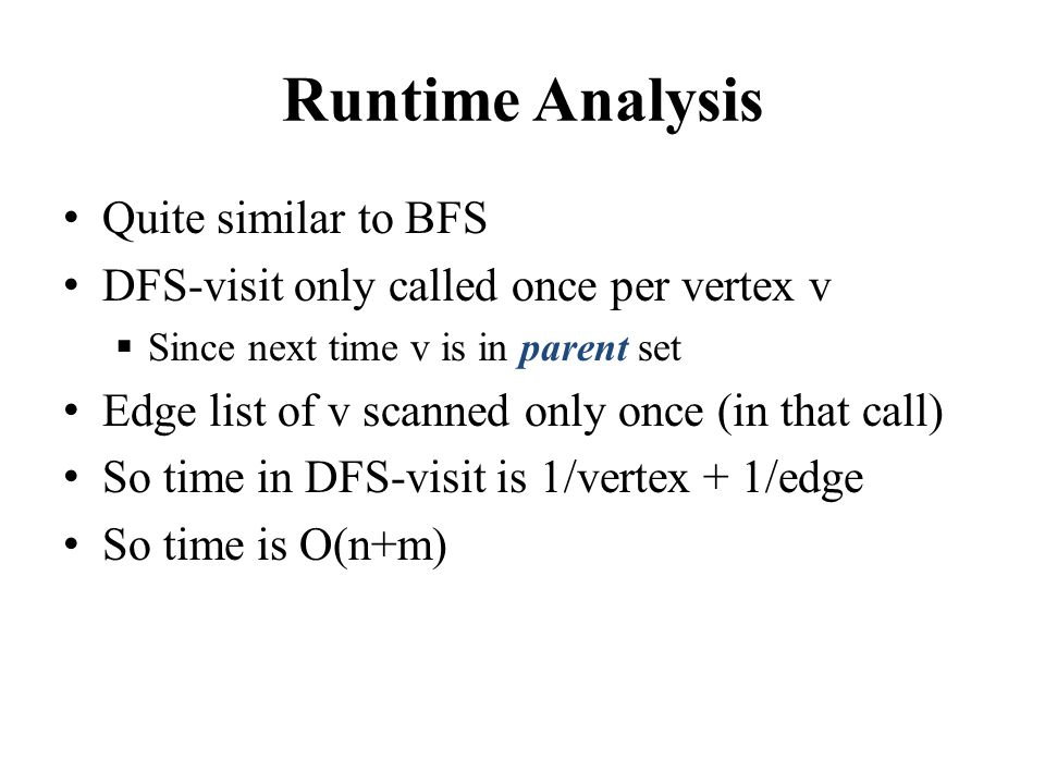 Runtime Analysis Quite similar to BFS DFS-visit only called once per vertex v  Since next time v is in parent set Edge list of v scanned only once (in that call) So time in DFS-visit is 1/vertex + 1/edge So time is O(n+m)