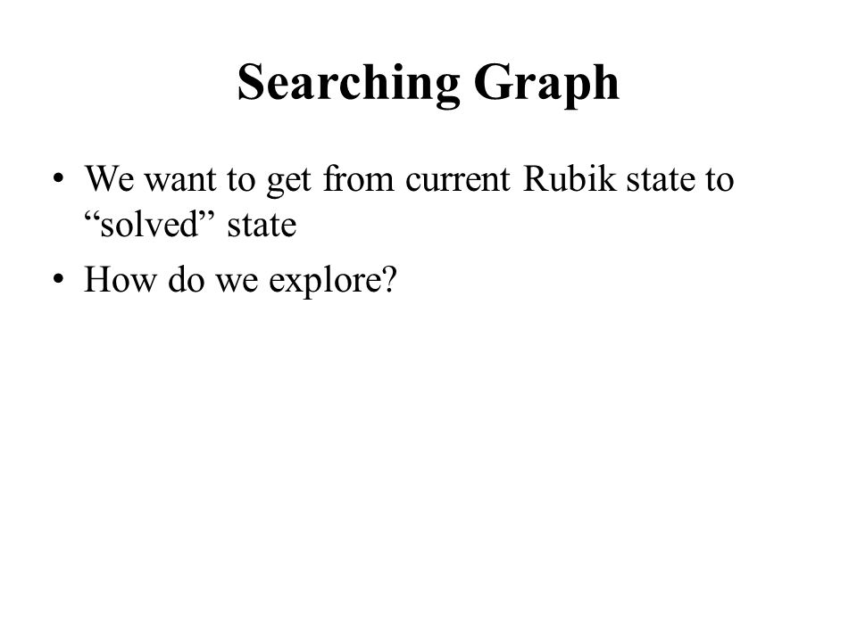 """Searching Graph We want to get from current Rubik state to """"solved"""" state How do we explore?"""