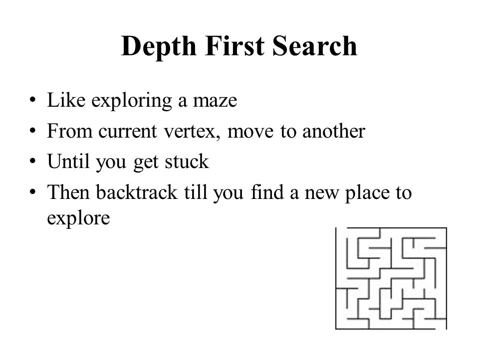 Depth First Search Like exploring a maze From current vertex, move to another Until you get stuck Then backtrack till you find a new place to explore