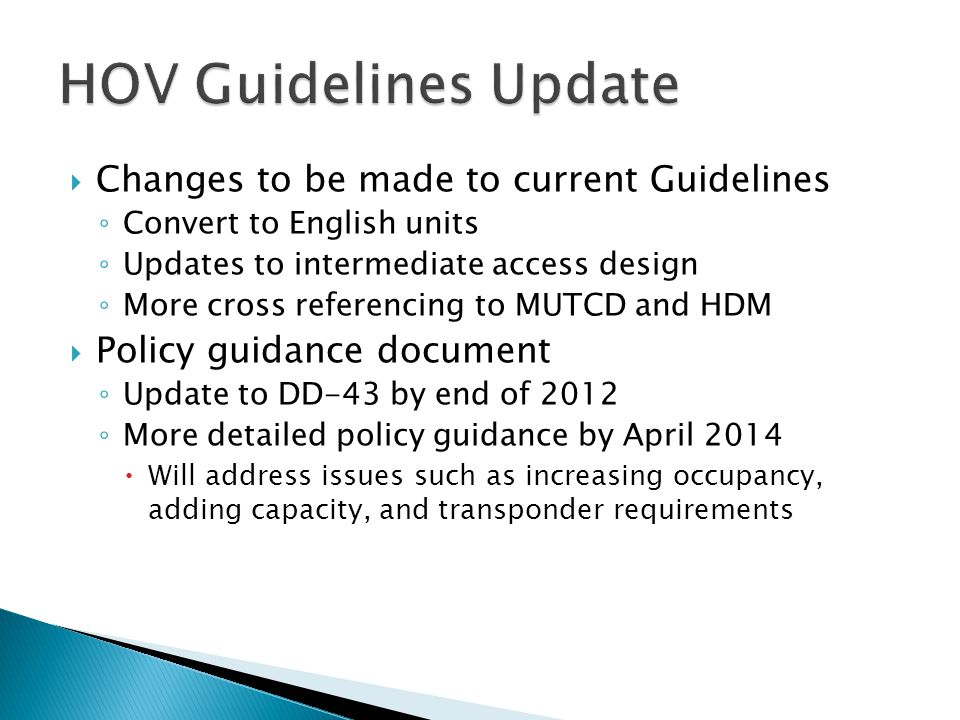  Changes to be made to current Guidelines ◦ Convert to English units ◦ Updates to intermediate access design ◦ More cross referencing to MUTCD and HDM  Policy guidance document ◦ Update to DD-43 by end of 2012 ◦ More detailed policy guidance by April 2014  Will address issues such as increasing occupancy, adding capacity, and transponder requirements
