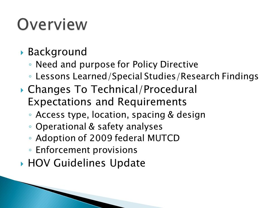  Background ◦ Need and purpose for Policy Directive ◦ Lessons Learned/Special Studies/Research Findings  Changes To Technical/Procedural Expectations and Requirements ◦ Access type, location, spacing & design ◦ Operational & safety analyses ◦ Adoption of 2009 federal MUTCD ◦ Enforcement provisions  HOV Guidelines Update