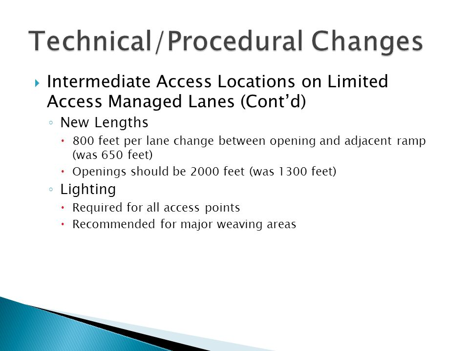 Intermediate Access Locations on Limited Access Managed Lanes (Cont'd) ◦ New Lengths  800 feet per lane change between opening and adjacent ramp (was 650 feet)  Openings should be 2000 feet (was 1300 feet) ◦ Lighting  Required for all access points  Recommended for major weaving areas