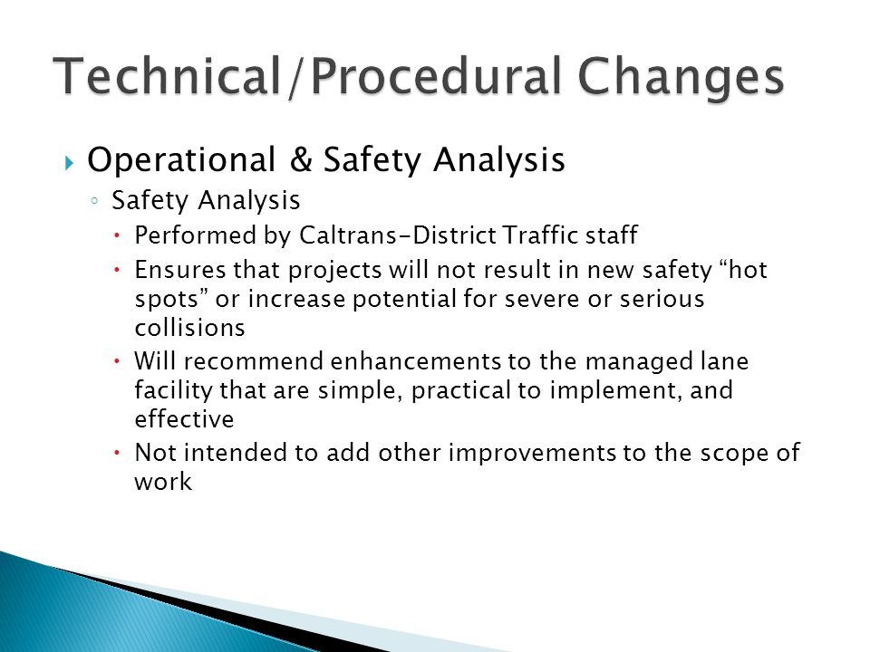  Operational & Safety Analysis ◦ Safety Analysis  Performed by Caltrans-District Traffic staff  Ensures that projects will not result in new safety hot spots or increase potential for severe or serious collisions  Will recommend enhancements to the managed lane facility that are simple, practical to implement, and effective  Not intended to add other improvements to the scope of work