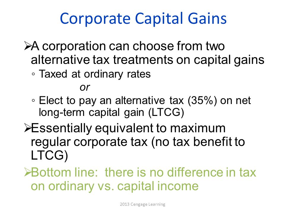 Corporate Capital Gains  A corporation can choose from two alternative tax treatments on capital gains ◦ Taxed at ordinary rates or ◦ Elect to pay an alternative tax (35%) on net long-term capital gain (LTCG)  Essentially equivalent to maximum regular corporate tax (no tax benefit to LTCG)  Bottom line: there is no difference in tax on ordinary vs.