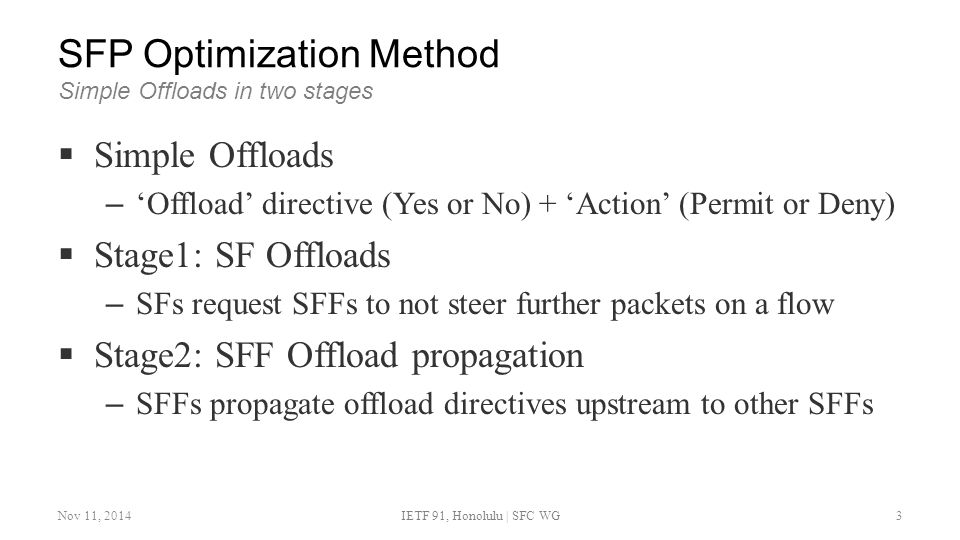 SFP Optimization Method Simple Offloads in two stages  Simple Offloads – 'Offload' directive (Yes or No) + 'Action' (Permit or Deny)  Stage1: SF Offloads – SFs request SFFs to not steer further packets on a flow  Stage2: SFF Offload propagation – SFFs propagate offload directives upstream to other SFFs Nov 11, 2014IETF 91, Honolulu | SFC WG3