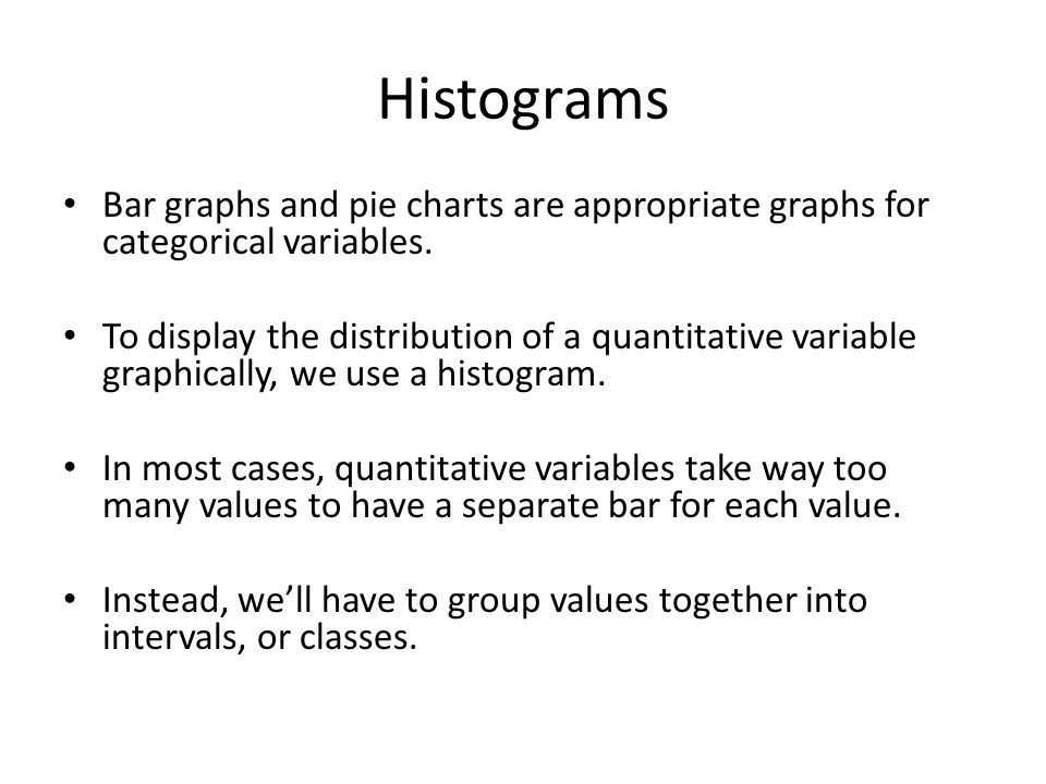 Histograms Bar graphs and pie charts are appropriate graphs for categorical variables.