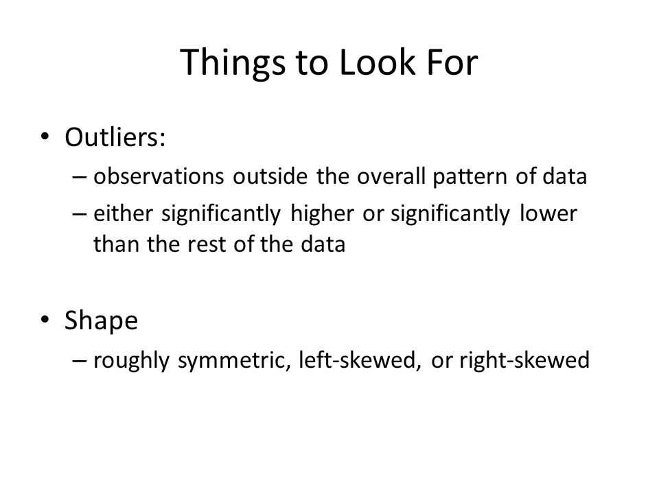 Things to Look For Outliers: – observations outside the overall pattern of data – either significantly higher or significantly lower than the rest of the data Shape – roughly symmetric, left-skewed, or right-skewed