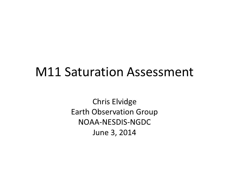 M11 Saturation Assessment Chris Elvidge Earth Observation Group NOAA-NESDIS-NGDC June 3, 2014
