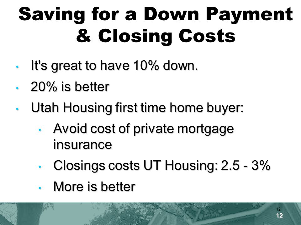 12 Saving for a Down Payment & Closing Costs It s great to have 10% down.