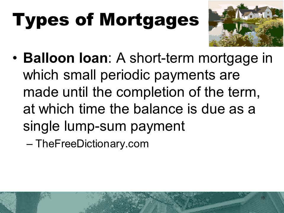 Types of Mortgages Balloon loan: A short-term mortgage in which small periodic payments are made until the completion of the term, at which time the balance is due as a single lump-sum payment –TheFreeDictionary.com 19