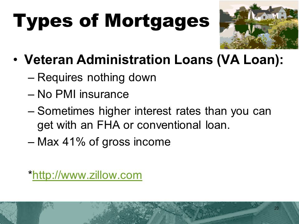 Types of Mortgages Veteran Administration Loans (VA Loan): –Requires nothing down –No PMI insurance –Sometimes higher interest rates than you can get with an FHA or conventional loan.