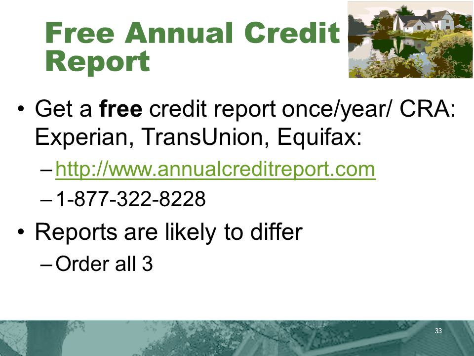 33 Free Annual Credit Report Get a free credit report once/year/ CRA: Experian, TransUnion, Equifax: –http://www.annualcreditreport.comhttp://www.annualcreditreport.com –1-877-322-8228 Reports are likely to differ –Order all 3