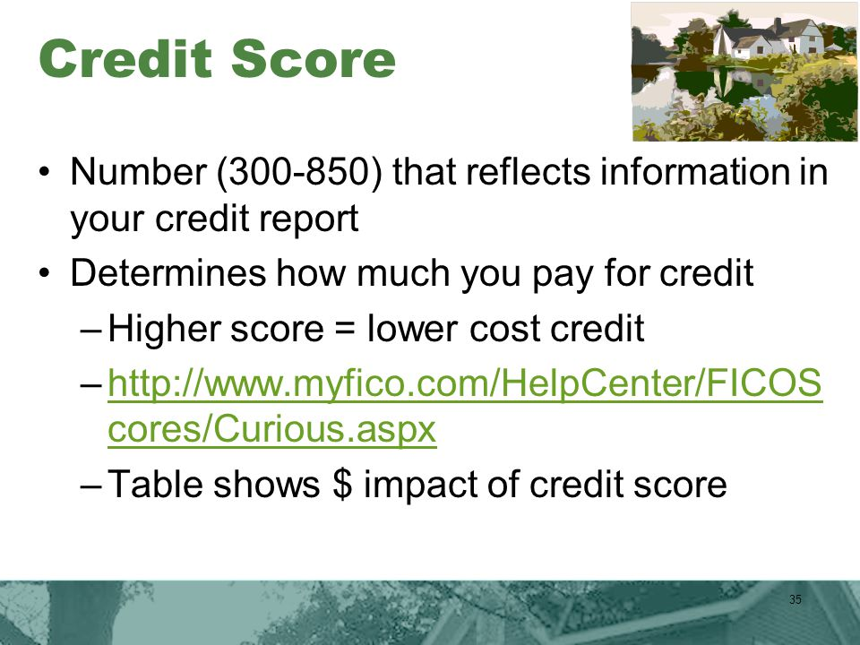 Credit Score Number (300-850) that reflects information in your credit report Determines how much you pay for credit –Higher score = lower cost credit –http://www.myfico.com/HelpCenter/FICOS cores/Curious.aspxhttp://www.myfico.com/HelpCenter/FICOS cores/Curious.aspx –Table shows $ impact of credit score 35