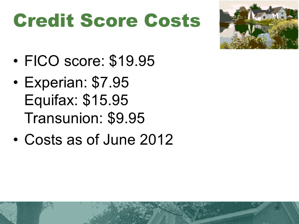 Credit Score Costs FICO score: $19.95 Experian: $7.95 Equifax: $15.95 Transunion: $9.95 Costs as of June 2012 39