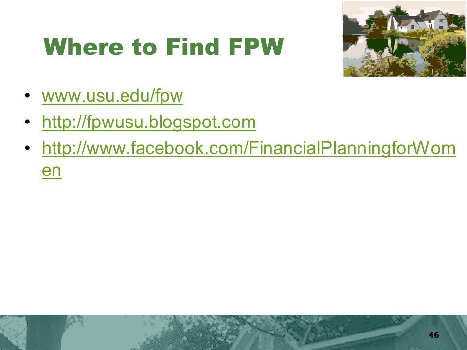 46 Where to Find FPW www.usu.edu/fpw http://fpwusu.blogspot.com http://www.facebook.com/FinancialPlanningforWom enhttp://www.facebook.com/FinancialPlanningforWom en