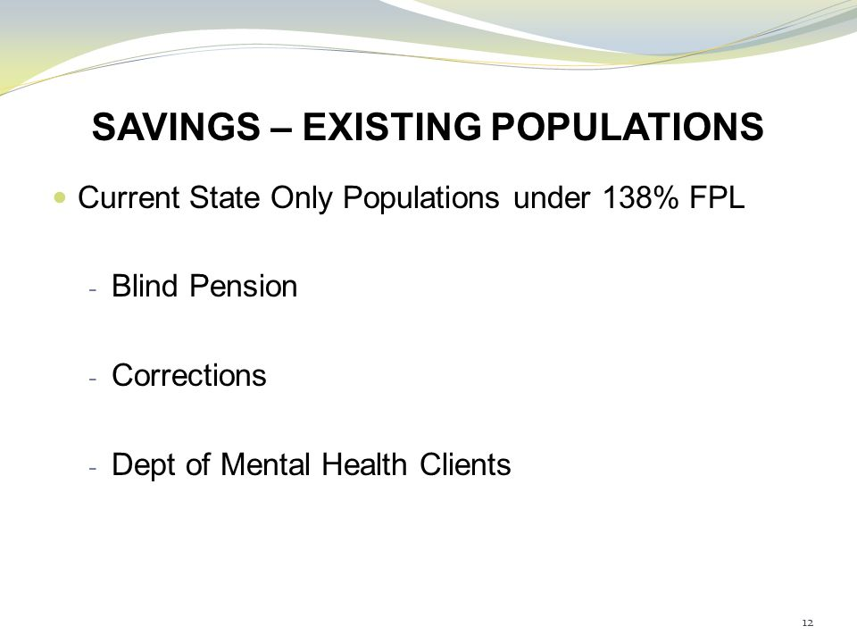SAVINGS – EXISTING POPULATIONS Current State Only Populations under 138% FPL - Blind Pension - Corrections - Dept of Mental Health Clients 12