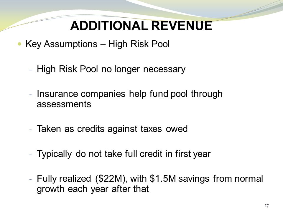 ADDITIONAL REVENUE Key Assumptions – High Risk Pool - High Risk Pool no longer necessary - Insurance companies help fund pool through assessments - Taken as credits against taxes owed - Typically do not take full credit in first year - Fully realized ($22M), with $1.5M savings from normal growth each year after that 17