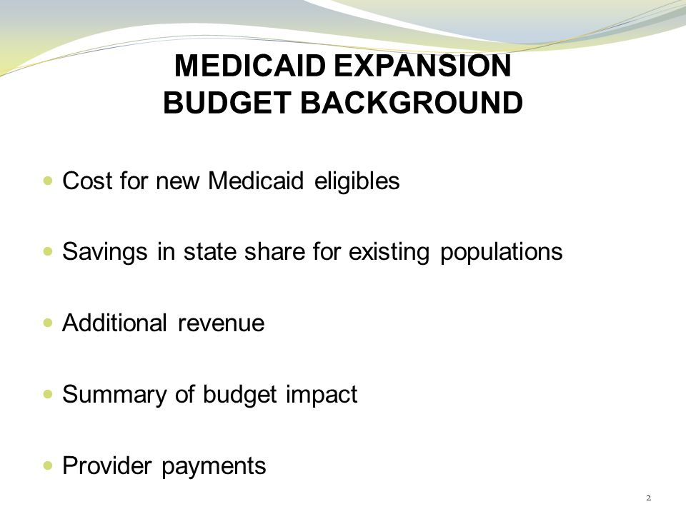 MEDICAID EXPANSION BUDGET BACKGROUND Cost for new Medicaid eligibles Savings in state share for existing populations Additional revenue Summary of budget impact Provider payments 2